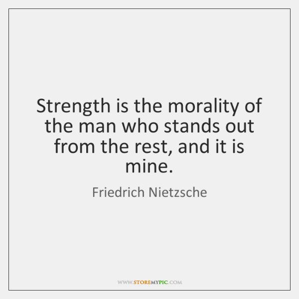 Strength is the morality of the man who stands out from the ...