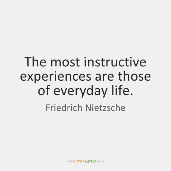 The most instructive experiences are those of everyday life.