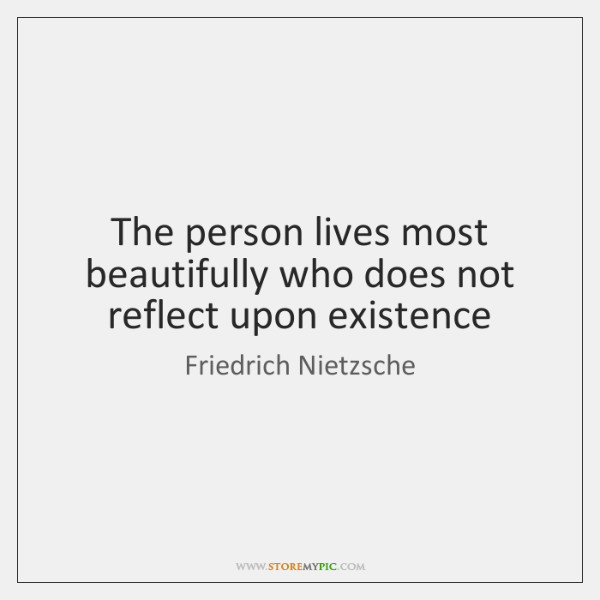 The person lives most beautifully who does not reflect upon existence