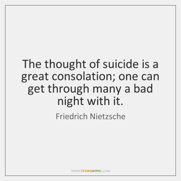 The thought of suicide is a great consolation; one can get through ...