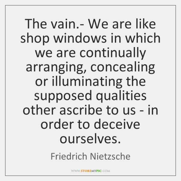 The vain.- We are like shop windows in which we are ...