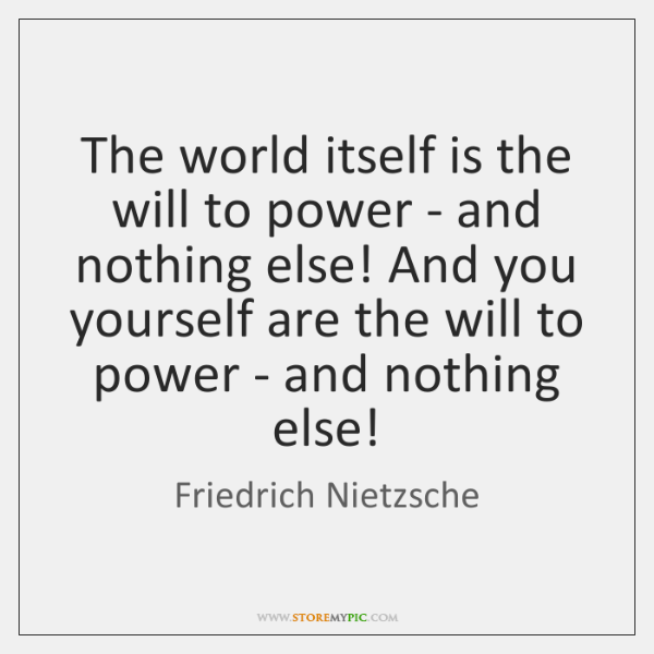 The world itself is the will to power - and nothing else! ...
