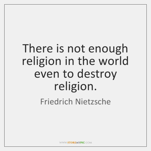 There is not enough religion in the world even to destroy religion.
