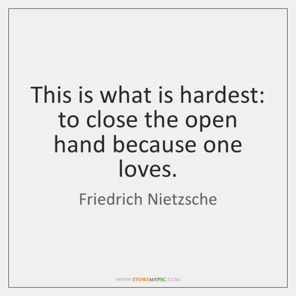This is what is hardest: to close the open hand because one ...