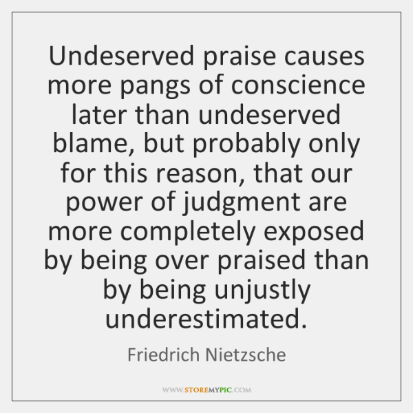 Undeserved praise causes more pangs of conscience later than undeserved blame, but ...