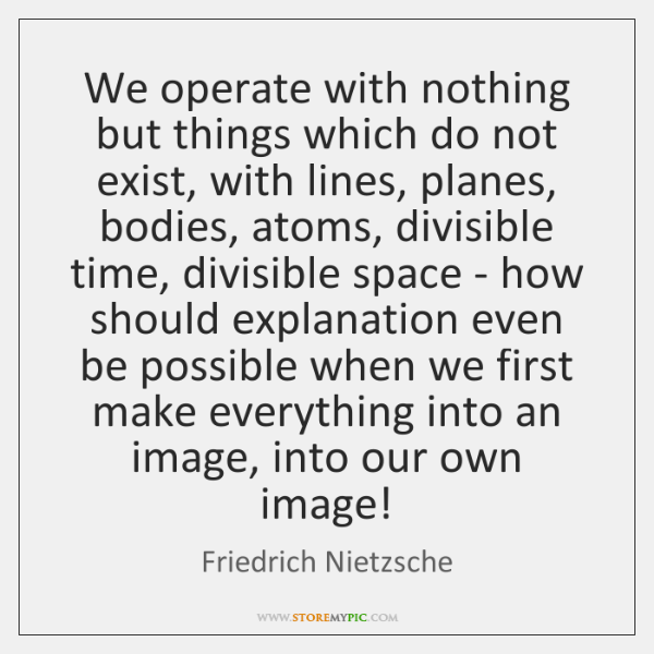 We operate with nothing but things which do not exist, with lines, ...