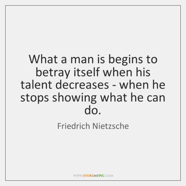 What a man is begins to betray itself when his talent decreases ...