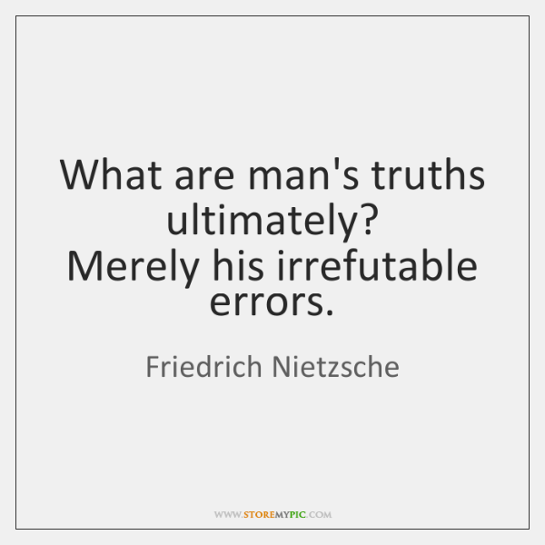 What are man's truths ultimately?   Merely his irrefutable errors.