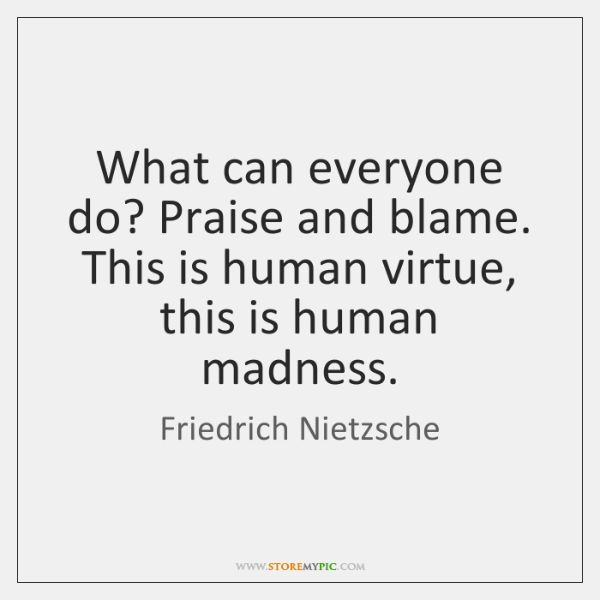 What can everyone do? Praise and blame. This is human virtue, this ...