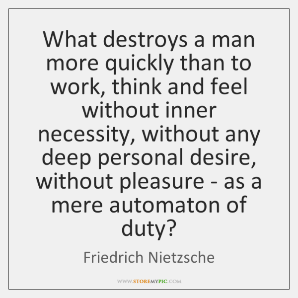 What destroys a man more quickly than to work, think and feel ...