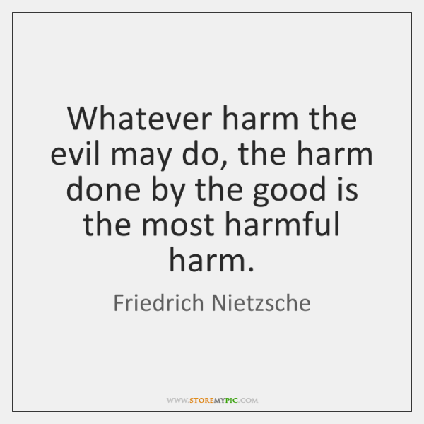 Whatever harm the evil may do, the harm done by the good ...
