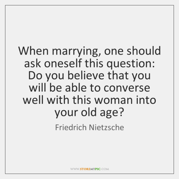 When marrying, one should ask oneself this question: Do you believe that ...