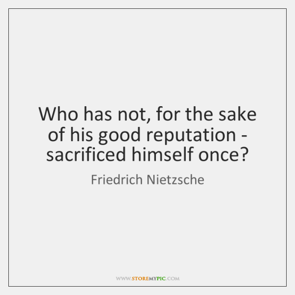 Who has not, for the sake of his good reputation - sacrificed ...