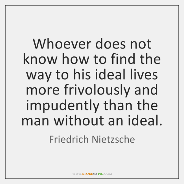 Whoever does not know how to find the way to his ideal ...
