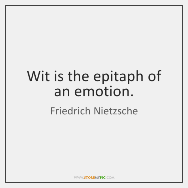 Wit is the epitaph of an emotion.