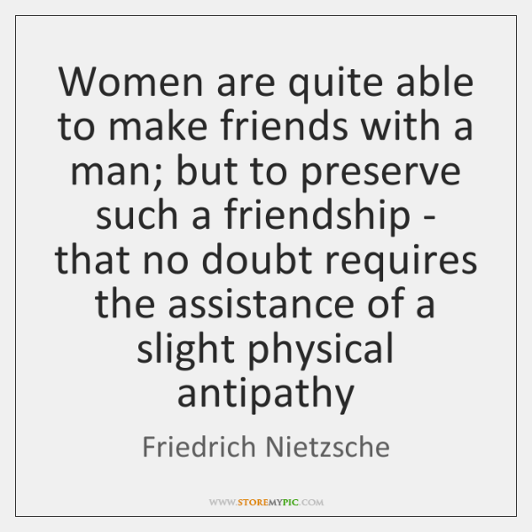 Women are quite able to make friends with a man; but to ...