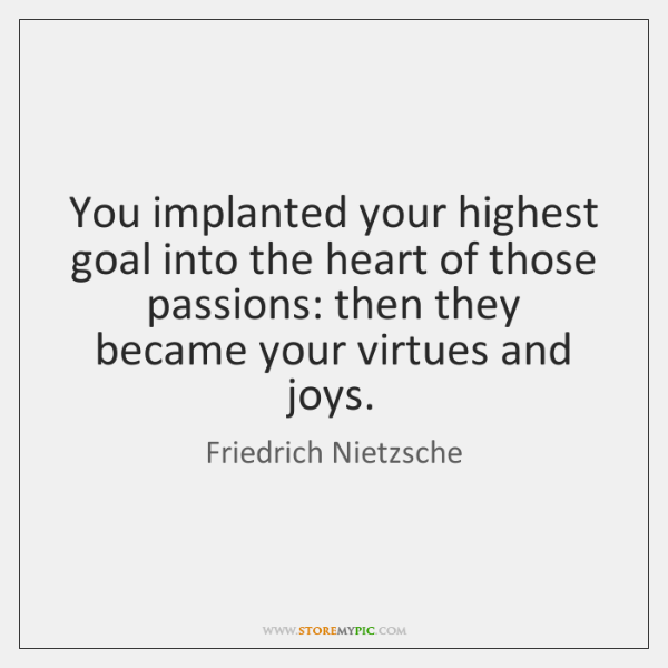 You implanted your highest goal into the heart of those passions: then ...