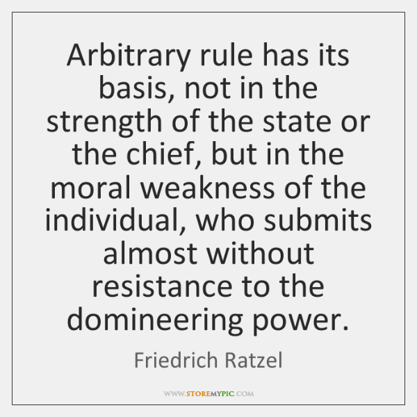 Arbitrary rule has its basis, not in the strength of the state ...