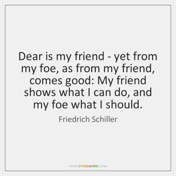 Dear is my friend - yet from my foe, as from my ...