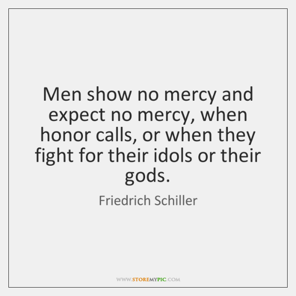 Men show no mercy and expect no mercy, when honor calls, or ...