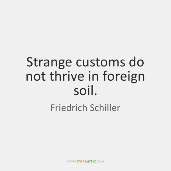 Strange customs do not thrive in foreign soil.