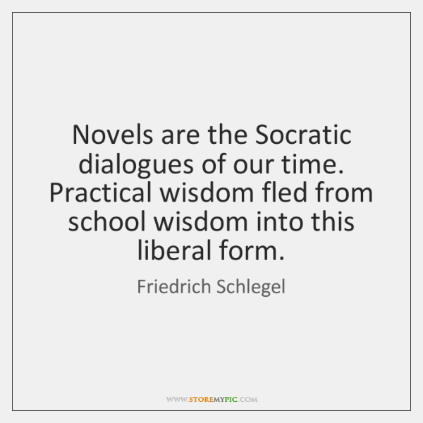 Novels are the Socratic dialogues of our time. Practical wisdom fled from ...