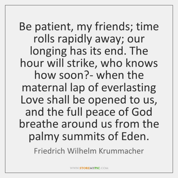 Be patient, my friends; time rolls rapidly away; our longing has its ...