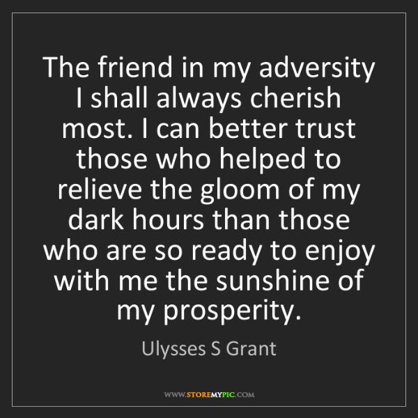 Ulysses S Grant: The friend in my adversity I shall always cherish most....