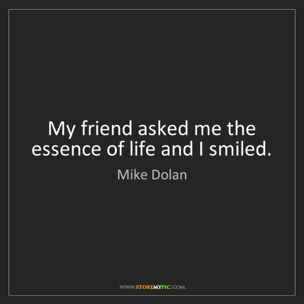 Mike Dolan: My friend asked me the essence of life and I smiled.