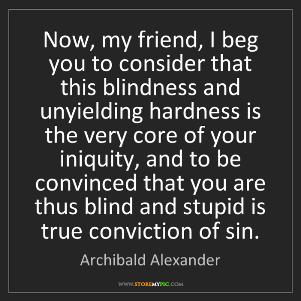 Archibald Alexander: Now, my friend, I beg you to consider that this blindness...