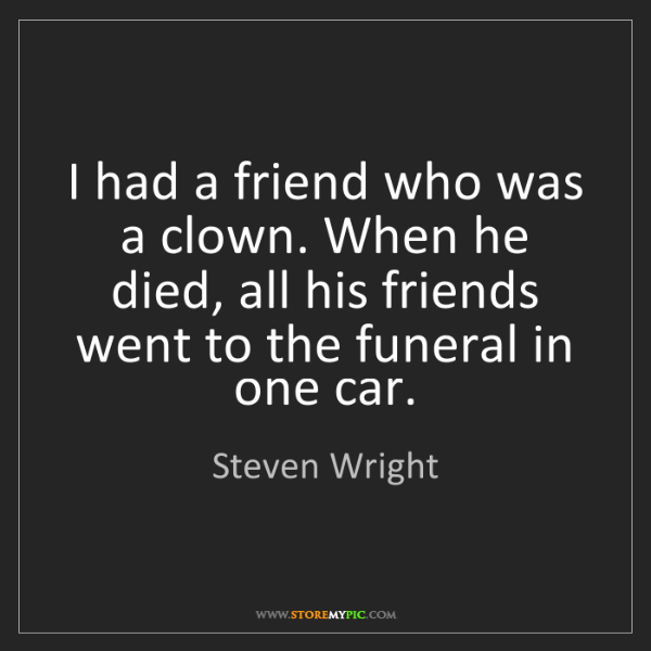 Steven Wright: I had a friend who was a clown. When he died, all his...