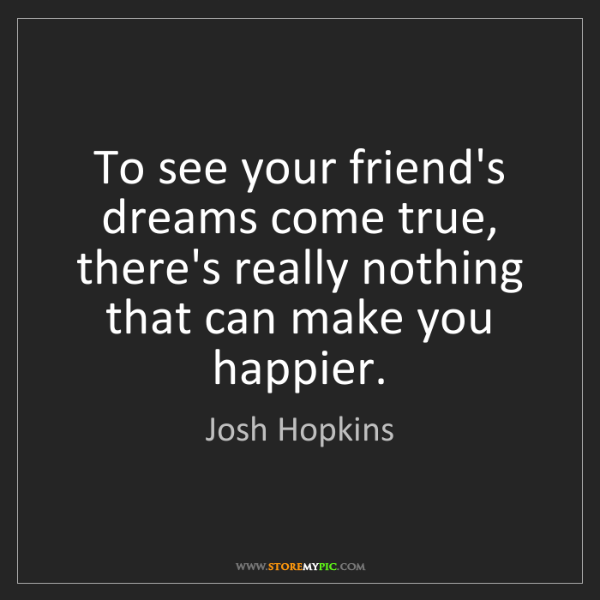 Josh Hopkins: To see your friend's dreams come true, there's really...