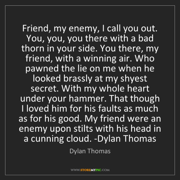 Dylan Thomas: Friend, my enemy, I call you out. You, you, you there...