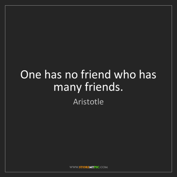 Aristotle: One has no friend who has many friends.