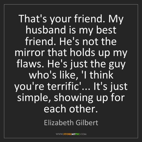Elizabeth Gilbert: That's your friend. My husband is my best friend. He's...