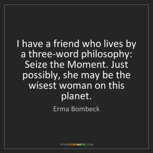 Erma Bombeck: I have a friend who lives by a three-word philosophy:...