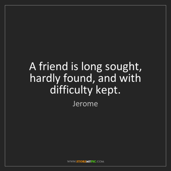 Jerome: A friend is long sought, hardly found, and with difficulty...