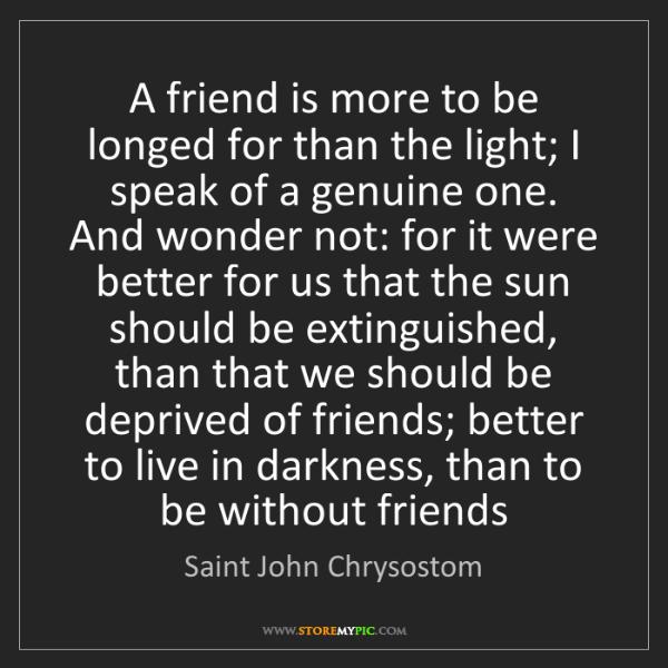 Saint John Chrysostom: A friend is more to be longed for than the light; I speak...