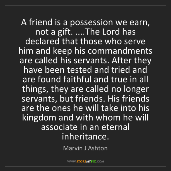 Marvin J Ashton: A friend is a possession we earn, not a gift. ....The...