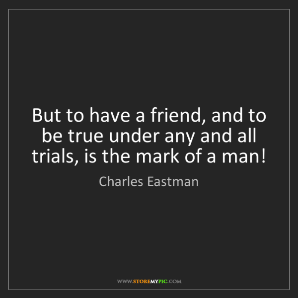 Charles Eastman: But to have a friend, and to be true under any and all...