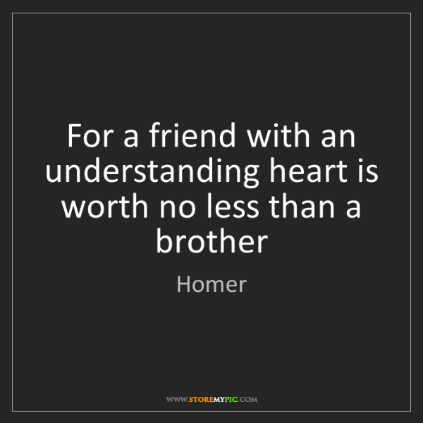 Homer: For a friend with an understanding heart is worth no...