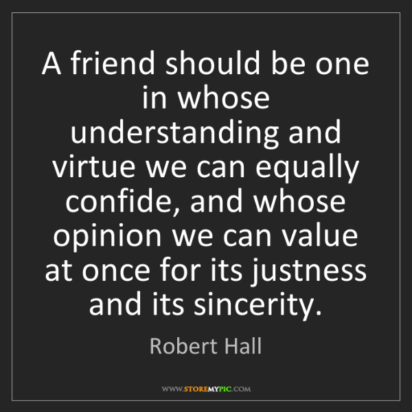 Robert Hall: A friend should be one in whose understanding and virtue...