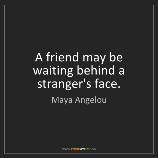 Maya Angelou: A friend may be waiting behind a stranger's face.