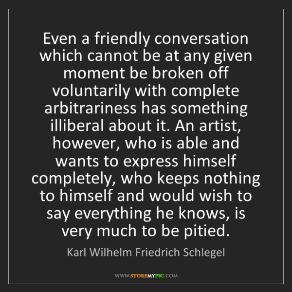 Karl Wilhelm Friedrich Schlegel: Even a friendly conversation which cannot be at any given...