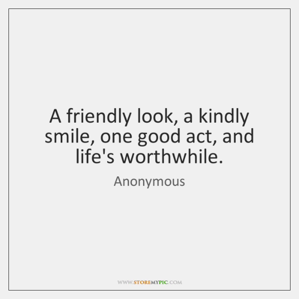 A friendly look, a kindly smile, one good act, and life's worthwhile.