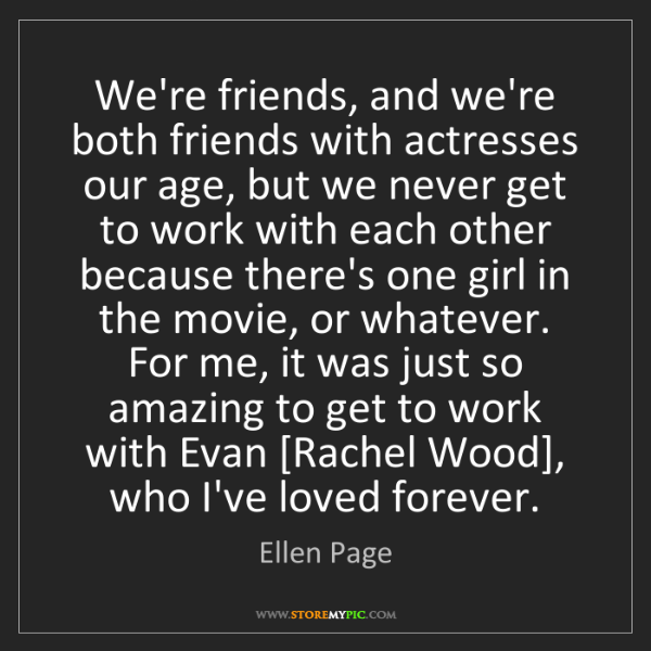 Ellen Page: We're friends, and we're both friends with actresses...