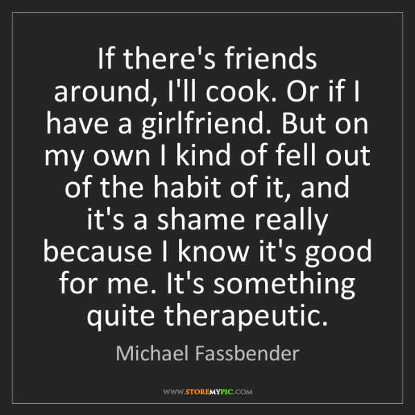 Michael Fassbender: If there's friends around, I'll cook. Or if I have a...