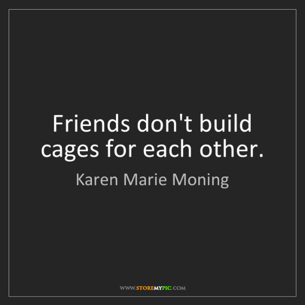 Karen Marie Moning: Friends don't build cages for each other.