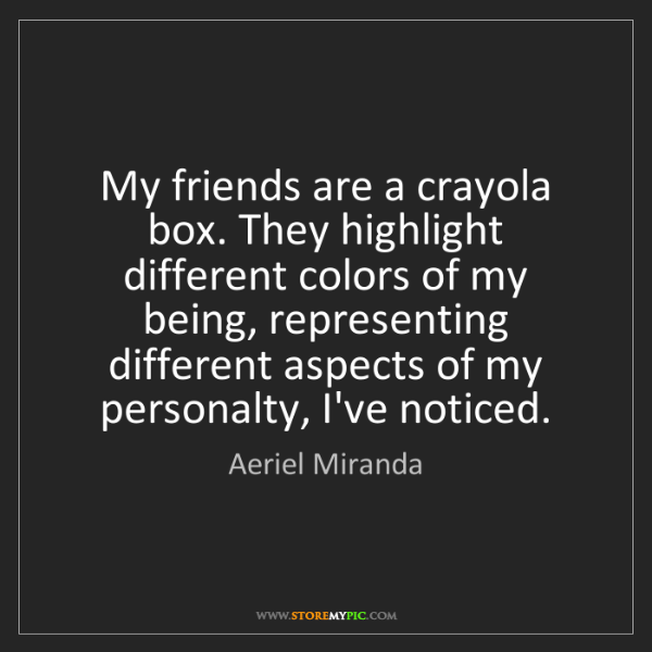 Aeriel Miranda: My friends are a crayola box. They highlight different...