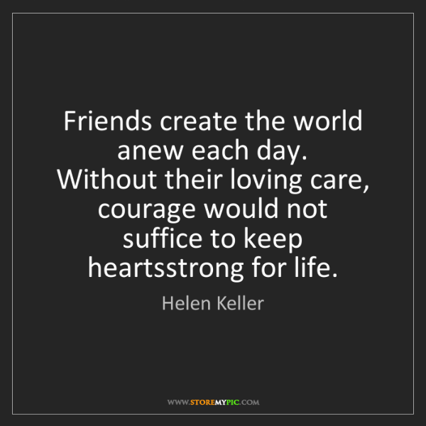Helen Keller: Friends create the world anew each day.  Without their...